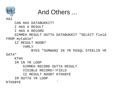 "HAI      CAN HAS DATABUKKIT?      I HAS A RESULT      I HAS A RECORD      GIMMEH RESULT OUTTA DATABUKKIT ""SELECT field  FROM mytable""      IZ RESULT NOOB?          YARLY              BYES ""SUMWUNZ IN YR PGSQL STEELIN YR  DATA""      KTHX      IM IN YR LOOP          GIMMEH RECORD OUTTA RESULT          VISIBLE RECORD!!FIELD          IZ RESULT NOOB? KTHXBYE      IM OUTTA YR LOOP  KTHXBYE"